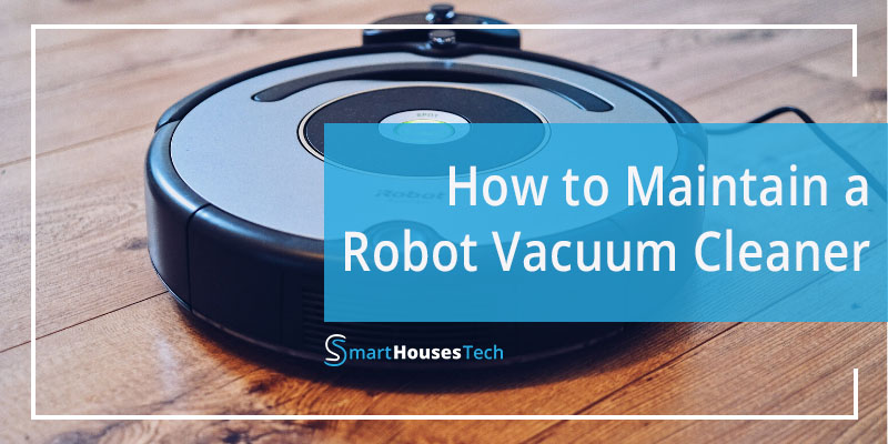 How To Maintain A Robot Vacuum Cleaner - SmartHousesTech