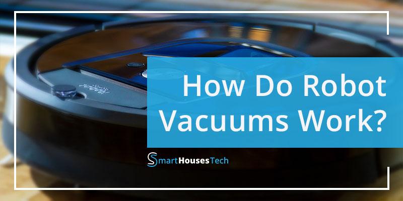 HOW DO ROBOT VACUUMS WORK - SmartHousesTech
