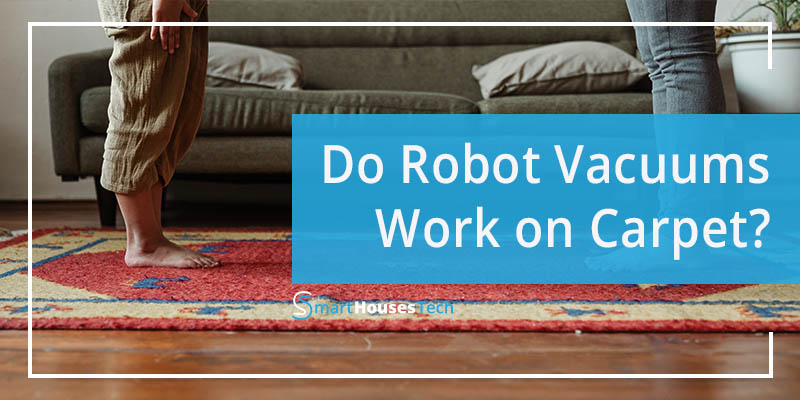 Do Robot Vacuums Work On Carpet - SmartHousesTech