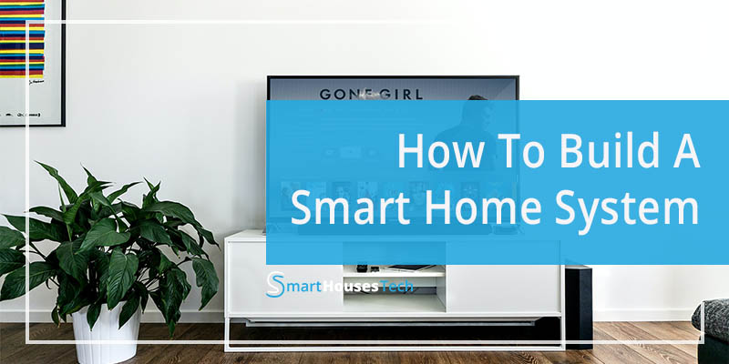 how to build a smart home system - SmartHousesTech